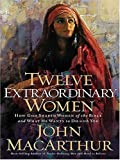 MacArthur, John: Twelve Extraordinary Women: How God Shaped Women of the Bible, And What He Wants to Do With You