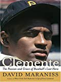 Maraniss, David: Clemente: The Passion And Grace of Baseball's Last Hero