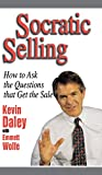 Kevin Daley: Socratic Selling: How to Ask the Questions That Get the Sale