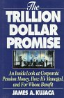 Kujaca, James A.: The Trillion Dollar Promise: An Inside Look at Corporate Pension Money, How It's Managed, and for Whose Benefit