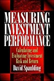 Spaulding, David: Measuring Investment Performance: Calculating and Evaluating Investment Risk and Return