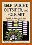 Sellen, Betty Carol: Self Taught, Outsider, and Folk Art: A Guide to American Artists, Locations and Resources