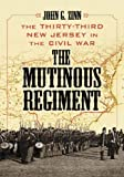 ZINN, JOHN G.: The Mutinous Regiment: The Thirty-third New Jersey In The Civil War