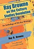 Ray B. Browne: Ray Browne on the Culture Studies Revolution: An Anthology of His Key Writings