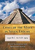 Steve Glassman: Cities of the Maya in Seven Epochs, 1250 B.C. to A.D. 1903