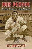 Simpson, John A.: Hub Perdue: Clown Prince of the Mound