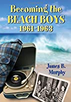 Becoming the Beach Boys, 1961-1963 by James…