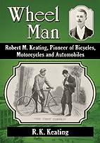 Wheel Man: Robert M. Keating, Pioneer of…
