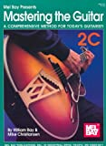 Bay, William: Mel Bay Presents Mastering the Guitar: A Comprehensive Method for Today&#39;s Guitarist!