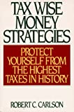Carlson, Robert C.: Tax Wise Money Strategies: Protect Yourself from the Highest Taxes in History
