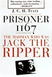 Tully, James: Prisoner 1167 the Madman Who Was Jack the Ripper: The Madman Who Was Jack the Ripper