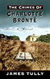 Tully, James: The Crimes of Charlotte Bronte: The Secrets of a Mysterious Family : A Novel