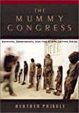 Heather Pringle: The Mummy Congress: Science, Obsession, and the Everlasting Dead