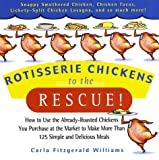 Williams, Carla Fitzgerald: Rotisserie Chickens to the Rescue: How to Use the Already-Roasted Chickens You Purchase at the Market to Make More Than 125 Simple and Delicious Meals