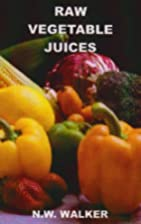Raw Vegetable Juices by N. W. Walker