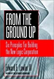 Lawler, Edward E.: From the Ground Up: Six Principles for Building the New Logic Corporation