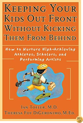Keeping Your Kids Out Front Without Kicking Them From Behind: How to Nurture High-Achieving Athletes, Scholars, and Performing Artists