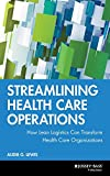 Lewis, Audie G.: Streamlining Health Care Operations: How Lean Logistics Can Transform Health Care Organizations