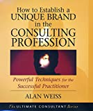 Weiss, Alan: How to Establish a Unique Brand in the Consulting Profession Powerful Techniques for the Successful Practitioner: Powerful Techniques for the Successful Practitioner