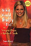 Riess, Jana: What Would Buffy Do?: The Vampire Slayer As Spiritual Guide