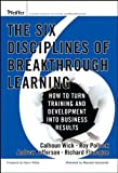 Wick, Cal: The Six Disciplines of Breakthrough Learning: How to Turn Learning And Development into Business Results