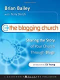 Bailey, Brian: The Blogging Church: Sharing the Story of Your Church Through Blogs