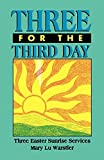 Warstler, Mary Lu: Three for the Third Day: Three Easter Sunrise Services