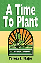 A Time to Plant: 52 Children's Sermons by…