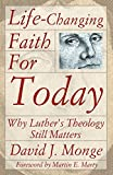 Monge, David: Life-Changing Faith for Today: Why Luther's Theology Still Matters