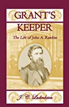 Grant's Keeper : The Life of John A. Rawlins…