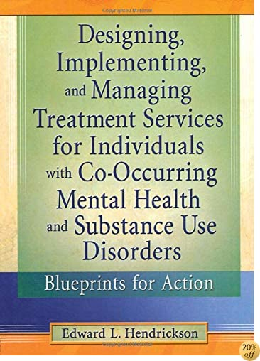 Designing, Implementing, and Managing Treatment Services for Individuals with Co-Occurring Mental Health and Substance Use Disorders: Blueprints for Action (Haworth Addictions Treatment)