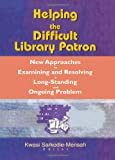 Katz, Linda S: Helping the Difficult Library Patron: New Approaches to Examining and Resolving a Long-Standing and Ongoing Problem