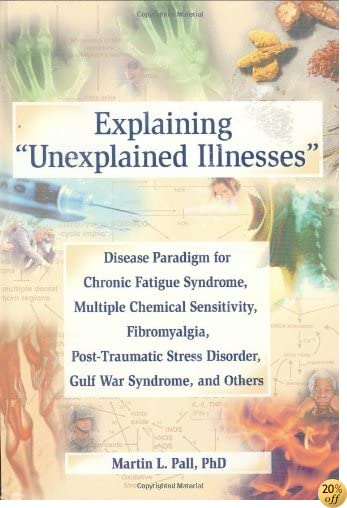 Explaining 'Unexplained Illnesses': Disease Paradigm for Chronic Fatigue Syndrome, Multiple Chemical Sensitivity, Fibromyalgia, Post-Traumatic Stress Disorder, and Gulf War Syndrome