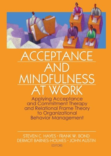 acceptance-and-mindfulness-at-work-applying-acceptance-and-commitment-therapy-and-relational-frame-theory-to-organizational-behavior-management