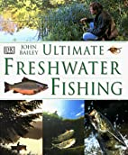 Ultimate Freshwater Fishing by John Bailey
