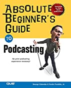 Absolute Beginner's Guide to Podcasting by…