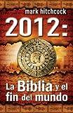 Mark Hitchcock: 2012: La Biblia y el Fin del Mundo = 2012 (Spanish Edition)