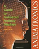 Wise, Edwin: Animatronics: A Guide to Animates Displays