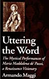 Maggi, Armando: Uttering the Word: The Mystical Performances of Maria Maddalena De&#39; Pazzi, a Renaissance Visionary