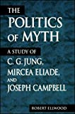 Ellwood, Robert S.: Politics of Myth: A Study of C. G. Jung, Mircea Eliade, and Joseph Campbell (SUNY Series, Issues in the Study of Religion)