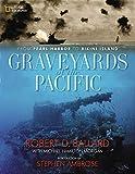 Ballard, Robert D.: Graveyards of the Pacific: From Pearl Harbor to Bikini Island