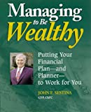 Sestina, John E.: Managing to Be Wealthy: Putting Your Financial Plan and Planner to Work for You