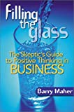 Maher, Barry: Filling the Glass: The Skeptic's Guide to Ositive Thinking in Business