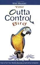 Your Outta Control Bird by Nikki Moustaki