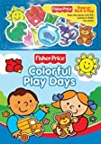 Monica, Carol: Colorful Play Days (Fisher-Price Press on Stick & Stay)