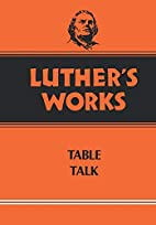 Luther's Works, Volume 54: Table Talk by…