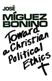 Miguez Bonino, Jose: Toward a Christian Political Ethics