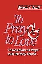To Pray and to Love by Roberta C. Bondi