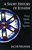 Neusner, Jacob: A Short History of Judaism: Three Meals, Three Epochs