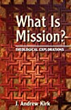 Kirk, J. Andrew: What Is Mission?: Theological Explorations